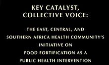 Key Catalyst, Collective Voice: The East, Central, And Southern Africa Health Community's Initiative on Food Fortification as a Public Health Intervention